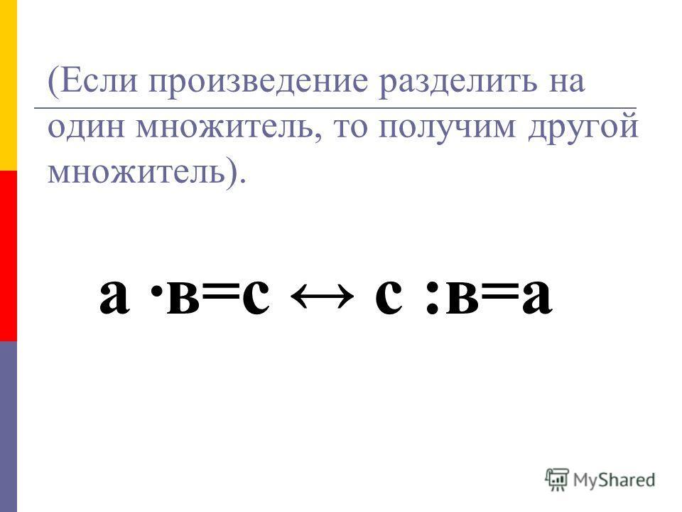(Если произведение разделить на один множитель, то получим другой множитель). а ·в=с с :в=а