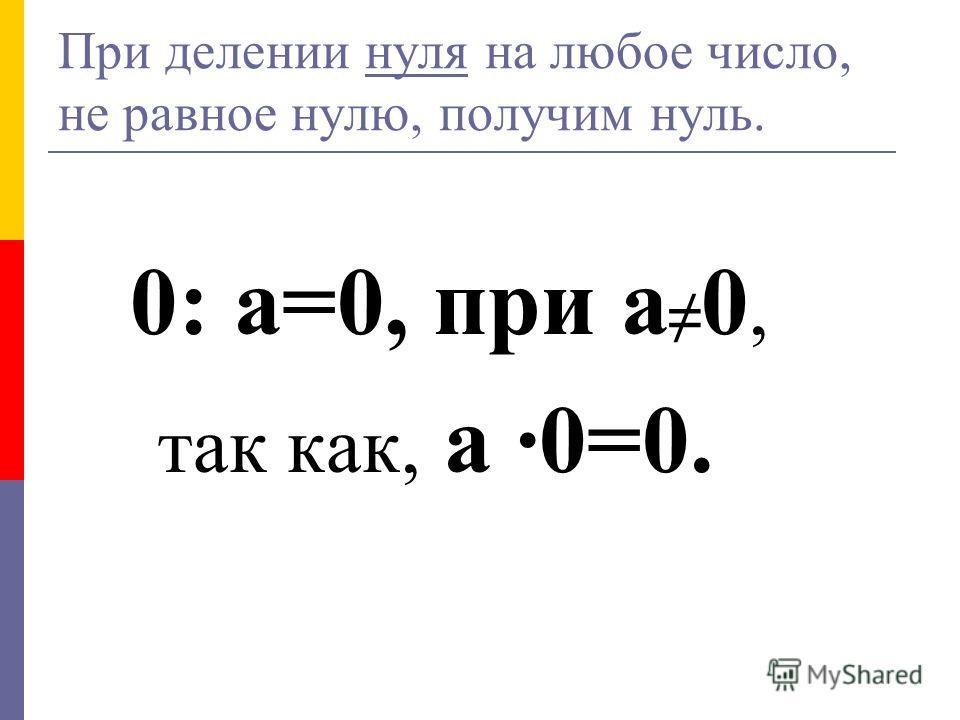 При делении нуля на любое число, не равное нулю, получим нуль. 0: а=0, при а 0, так как, а ·0=0.