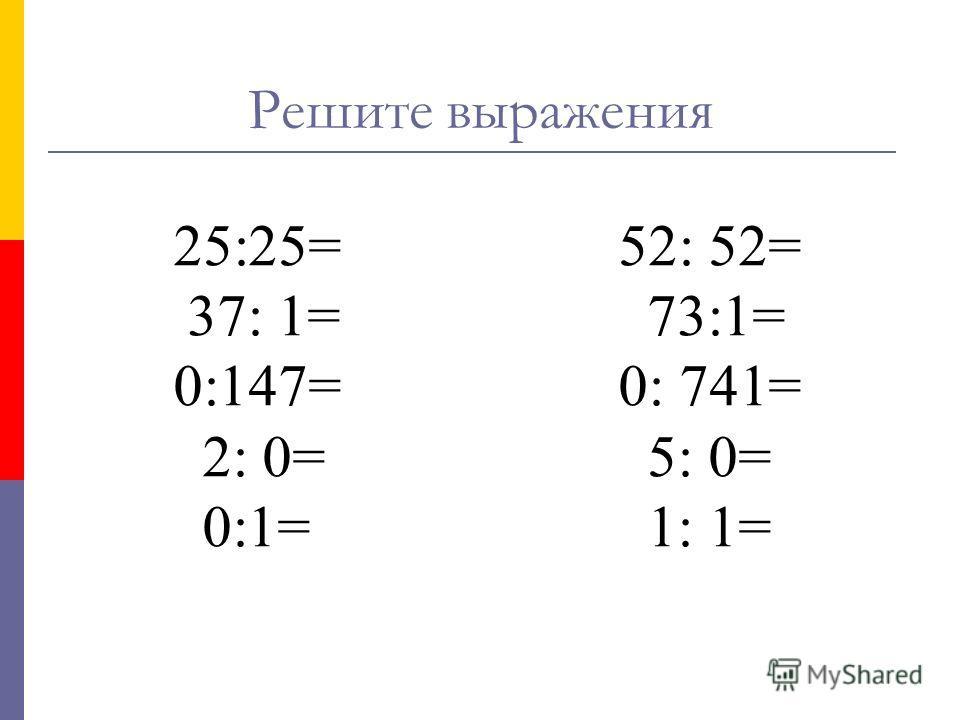 25:25= 52: 52= 37: 1= 73:1= 0:147= 0: 741= 2: 0= 5: 0= 0:1= 1: 1= Решите выражения