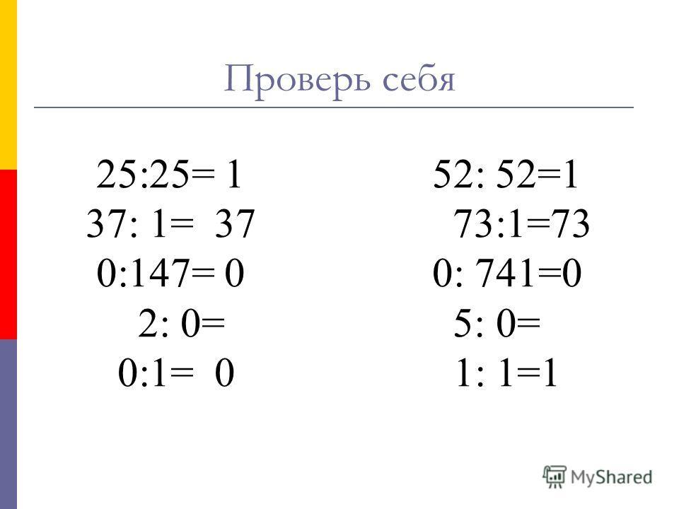 25:25= 1 52: 52=1 37: 1= 37 73:1=73 0:147= 0 0: 741=0 2: 0= 5: 0= 0:1= 0 1: 1=1 Проверь себя