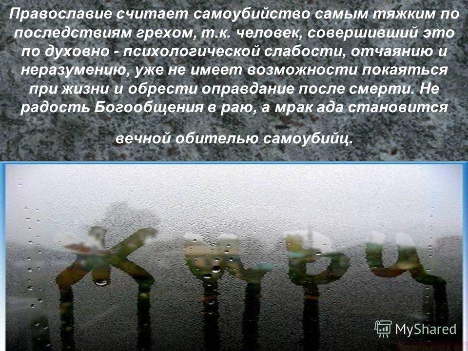 Православие считает самоубийство самым тяжким по последствиям грехом, т.к. человек, совершивший это по духовно - психологической слабости, отчаянию и неразумению, уже не имеет возможности покаяться при жизни и обрести оправдание после смерти. Не радо