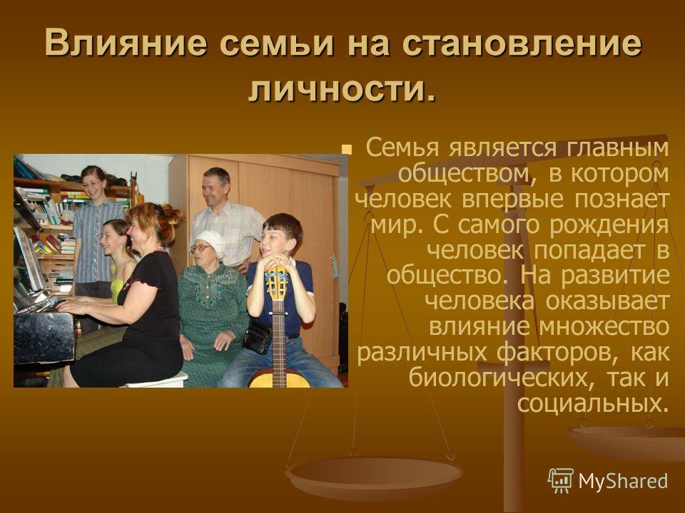 Влияние семьи на становление личности. Семья является главным обществом, в котором человек впервые познает мир. С самого рождения человек попадает в общество. На развитие человека оказывает влияние множество различных факторов, как биологических, так