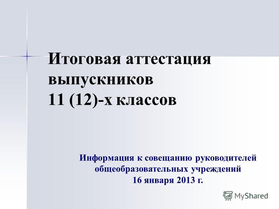 Итоговая аттестация выпускников 11 (12)-х классов Информация к совещанию руководителей общеобразовательных учреждений 16 января 2013 г.