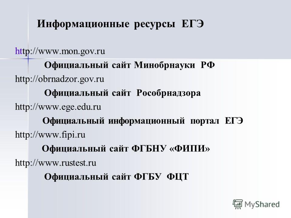 http://www.mon.gov.ru Официальный сайт Минобрнауки РФ http://obrnadzor.gov.ru Официальный сайт Рособрнадзора http://www.ege.edu.ru Официальный информационный портал ЕГЭ http://www.fipi.ru Официальный сайт ФГБНУ «ФИПИ» http://www.rustest.ru Официальны