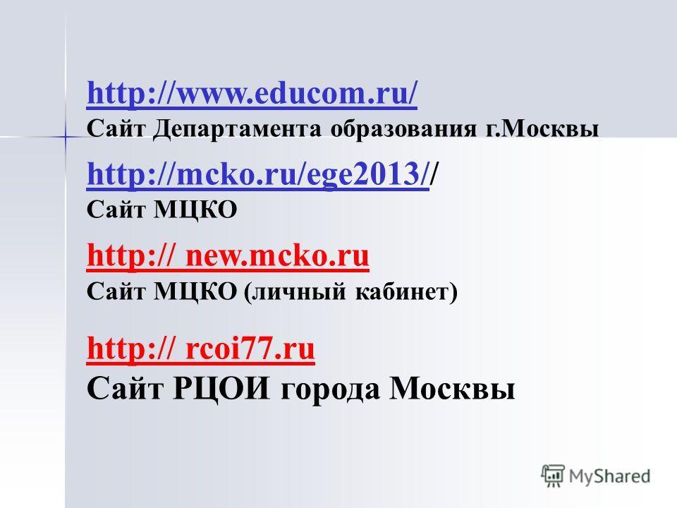 http://www.educom.ru/ Сайт Департамента образования г.Москвы http://mcko.ru/ege2013/http://mcko.ru/ege2013// Сайт МЦКО http:// new.mcko.ru Сайт МЦКО (личный кабинет) http:// rcoi77.ru Сайт РЦОИ города Москвы