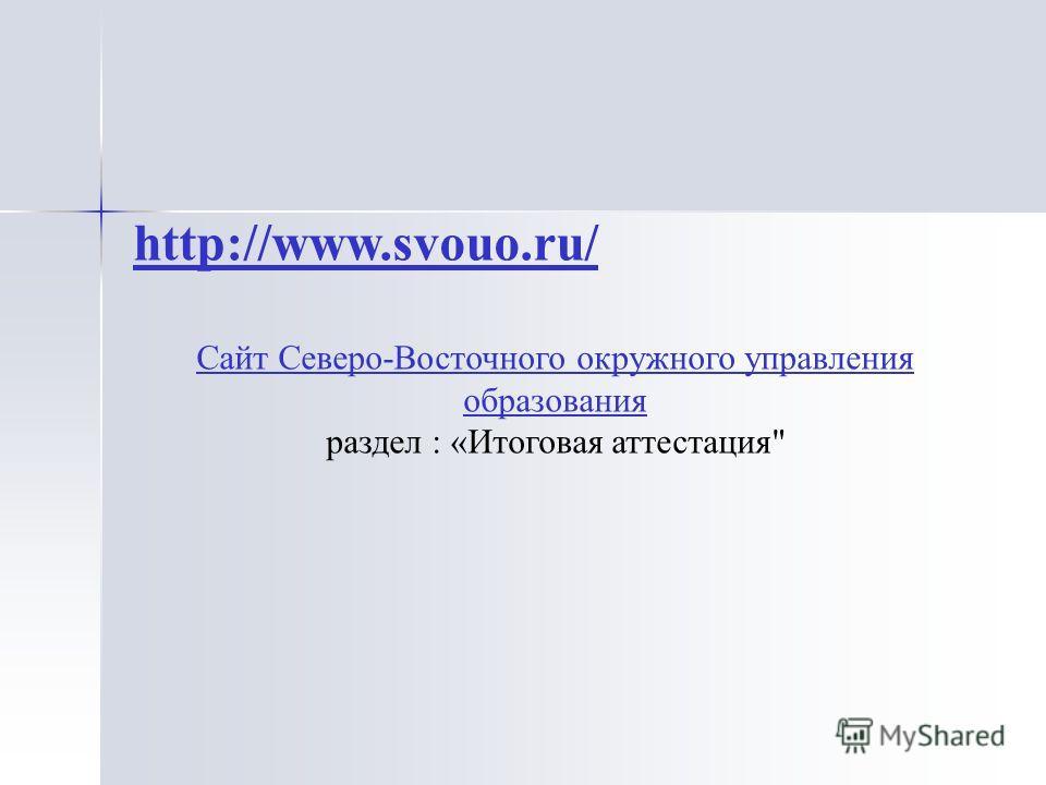 http://www.svouo.ru/ Сайт Северо-Восточного окружного управления образования раздел : «Итоговая аттестация