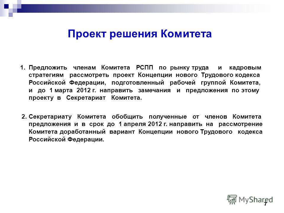 7 Проект решения Комитета 1.Предложить членам Комитета РСПП по рынку труда и кадровым стратегиям рассмотреть проект Концепции нового Трудового кодекса Российской Федерации, подготовленный рабочей группой Комитета, и до 1 марта 2012 г. направить замеч