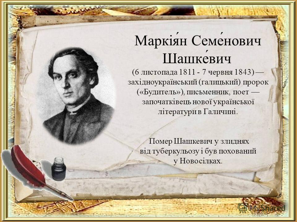Маркія́н Семе́нович Шашке́вич (6 листопада 1811 - 7 червня 1843) західноукраїнський (галицький) пророк («Будитель»), письменник, поет започатківець нової української літератури в Галичині. Помер Шашкевич у злиднях від туберкульозу і був похований у Н
