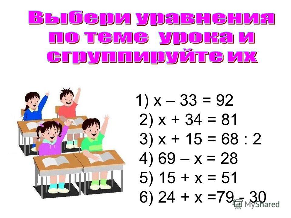1) х – 33 = 92 2) х + 34 = 81 3) х + 15 = 68 : 2 4) 69 – х = 28 5) 15 + х = 51 6) 24 + х =79 - 30