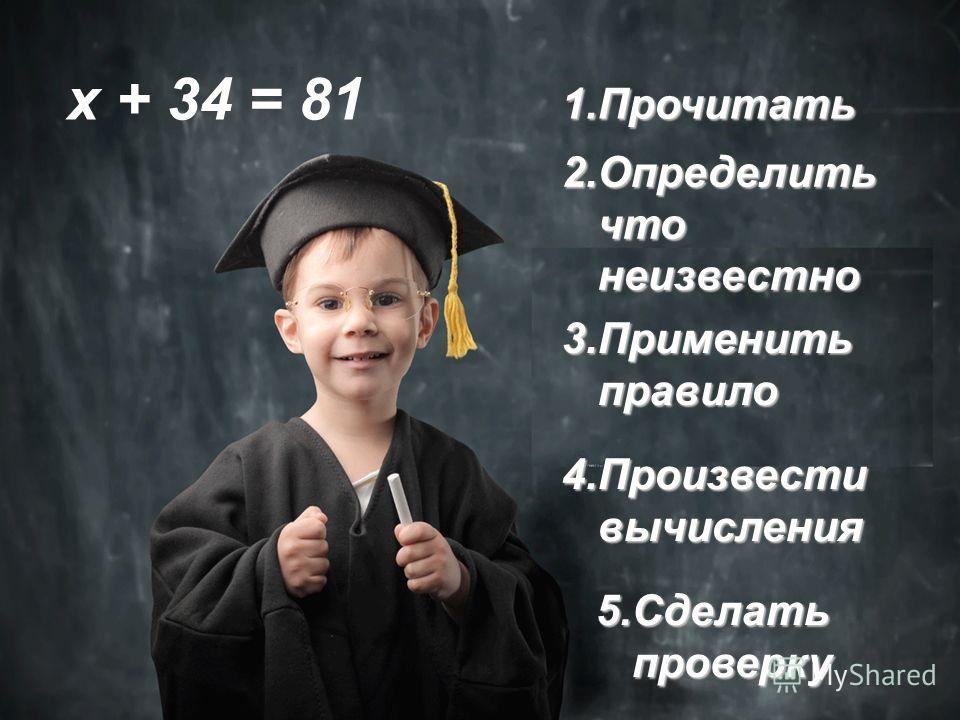 1.П рочитать 5.С делать проверку 2.О пределить что неизвестно 3.П рименить правило 4.П роизвести вычисления х + 34 = 81