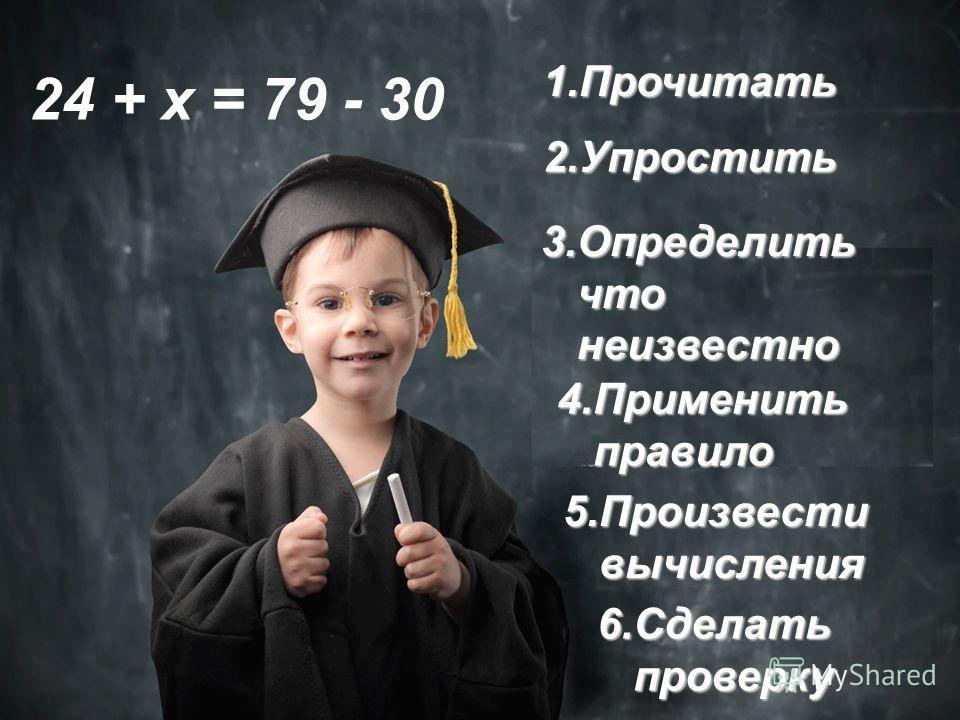 1.П рочитать 6.С делать проверку 3.О пределить что неизвестно 4.П рименить правило 5.П роизвести вычисления 2.У простить 24 + х = 79 - 30