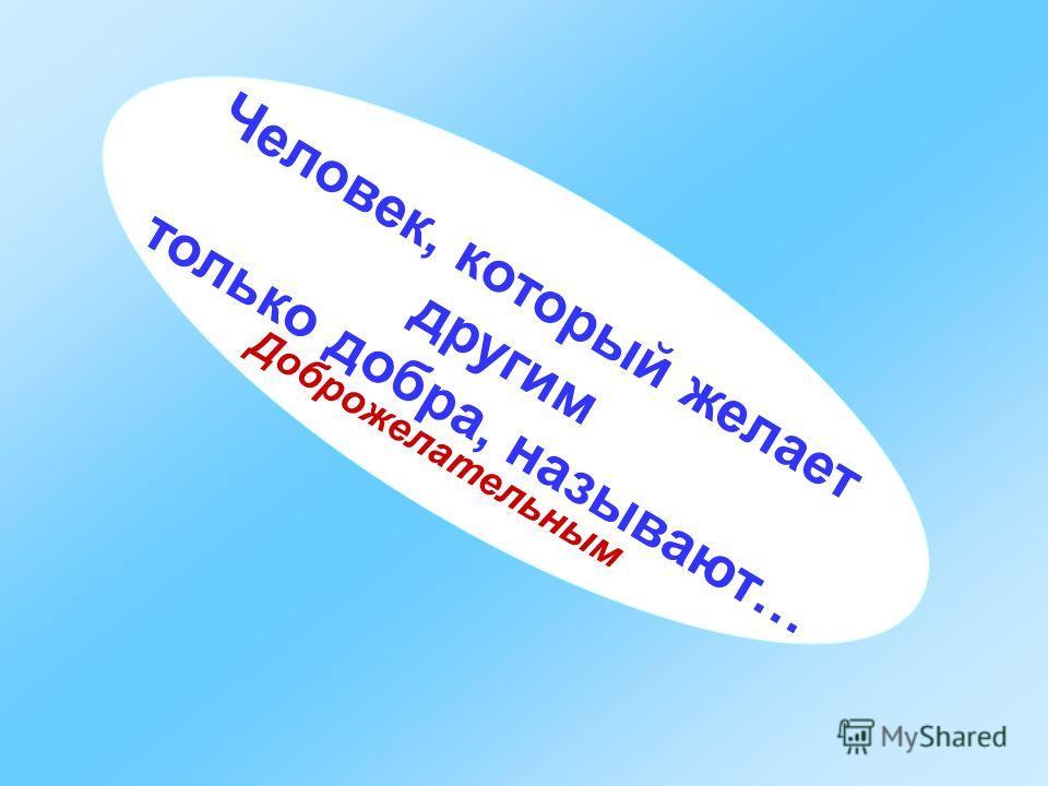 Человек, который желает другим только добра, называют… Доброжелательным