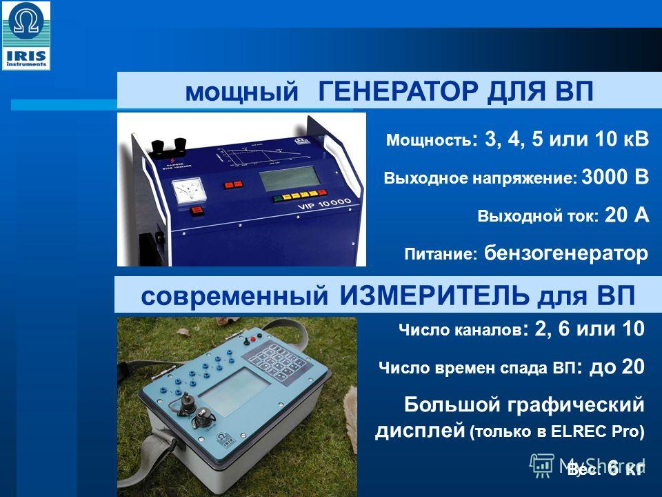 мощный ГЕНЕРАТОР ДЛЯ ВП Мощность : 3, 4, 5 или 10 кВ Выходное напряжение: 3000 В Выходной ток: 20 А Питание: бензогенератор современный ИЗМЕРИТЕЛЬ для ВП Число каналов : 2, 6 или 10 Число времен спада ВП : до 20 Большой графический дисплей (только в