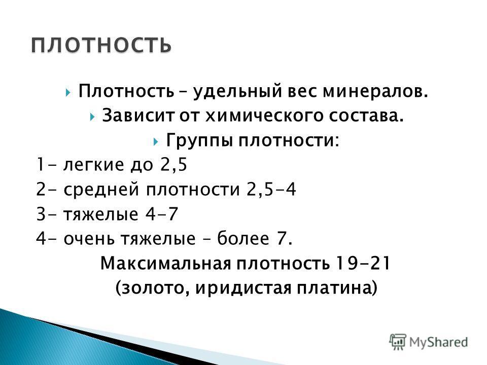 Плотность – удельный вес минералов. Зависит от химического состава. Группы плотности: 1- легкие до 2,5 2- средней плотности 2,5-4 3- тяжелые 4-7 4- очень тяжелые – более 7. Максимальная плотность 19-21 (золото, иридистая платина)