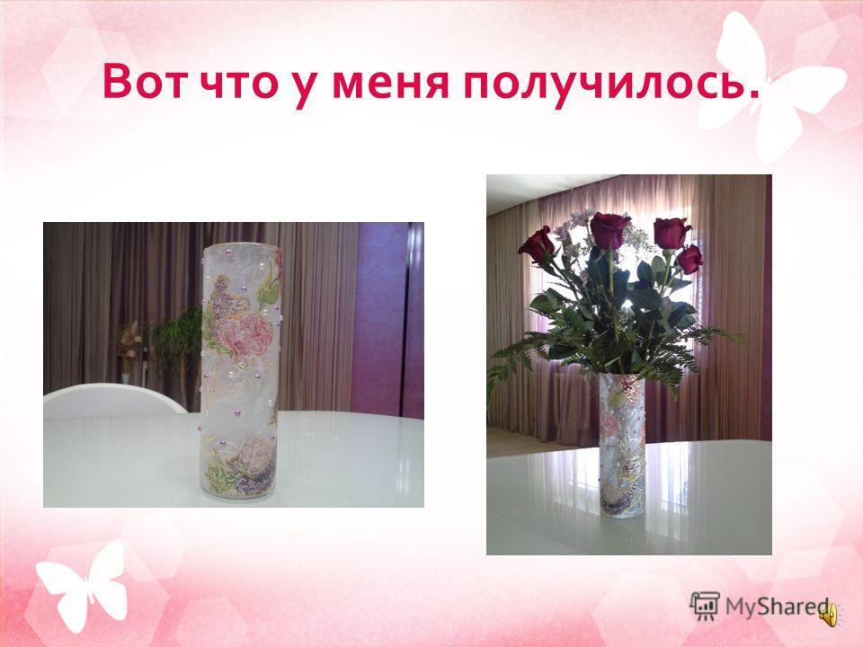 Покрытие лаком. Когда все приклеено и дорисовано, вазу надо покрыть лаком, чтобы защитить ее от механических повреждений и влажности. Нанести надо не менее двух слоев лака. Тогда ваза будет радовать нас долго. Совет : для ускорения сушки опять исполь