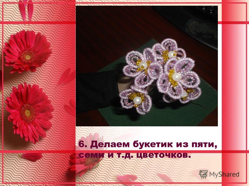 6. Делаем букетик из пяти, семи и т.д. цветочков.