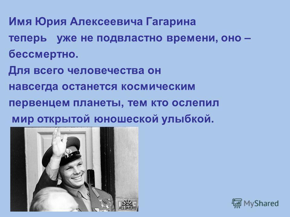 Имя Юрия Алексеевича Гагарина теперь уже не подвластно времени, оно – бессмертно. Для всего человечества он навсегда останется космическим первенцем планеты, тем кто ослепил мир открытой юношеской улыбкой.
