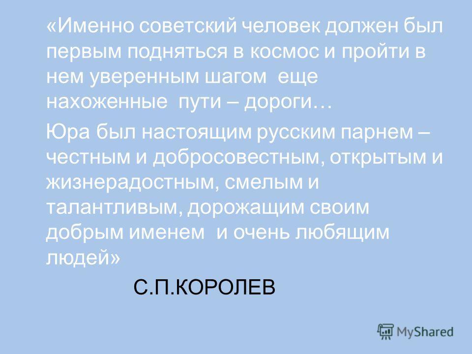 «Именно советский человек должен был первым подняться в космос и пройти в нем уверенным шагом еще нахоженные пути – дороги… Юра был настоящим русским парнем – честным и добросовестным, открытым и жизнерадостным, смелым и талантливым, дорожащим своим