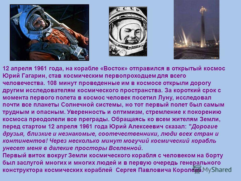 12 апреля 1961 года, на корабле «Восток» отправился в открытый космос Юрий Гагарин, став космическим первопроходцем для всего человечества. 108 минут проведенные им в космосе открыли дорогу другим исследователям космического пространства. За короткий