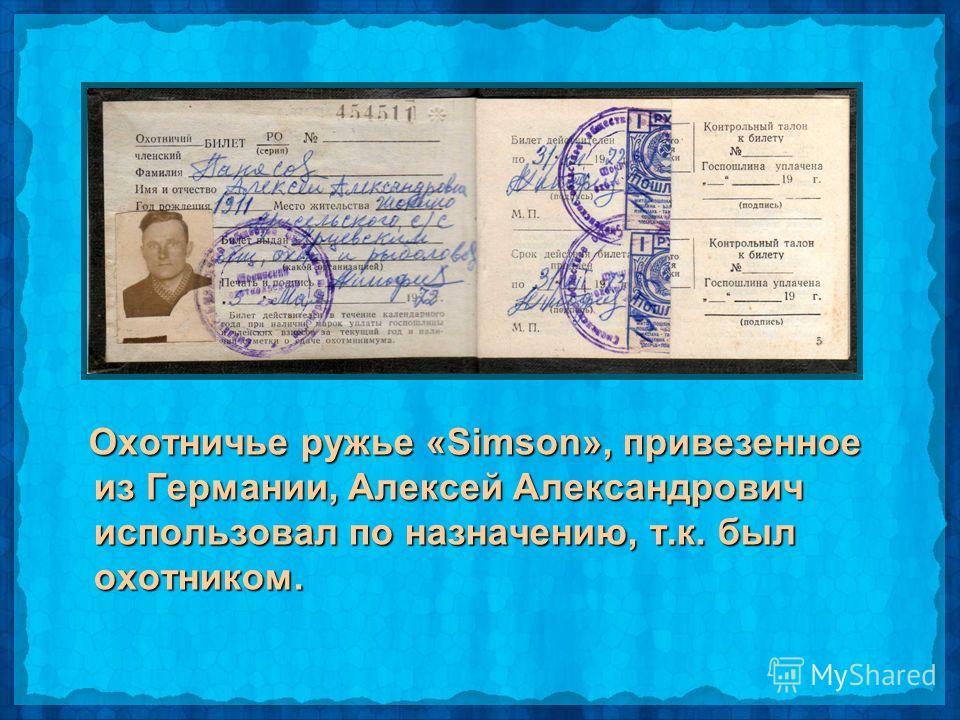 Охотничье ружье «Simson», привезенное из Германии, Алексей Александрович использовал по назначению, т.к. был охотником. Охотничье ружье «Simson», привезенное из Германии, Алексей Александрович использовал по назначению, т.к. был охотником.