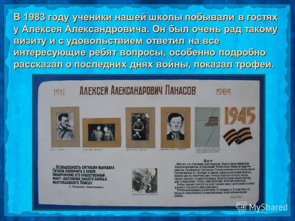 В 1983 году ученики нашей школы побывали в гостях у Алексея Александровича. Он был очень рад такому визиту и с удовольствием ответил на все интересующие ребят вопросы, особенно подробно рассказал о последних днях войны, показал трофеи.
