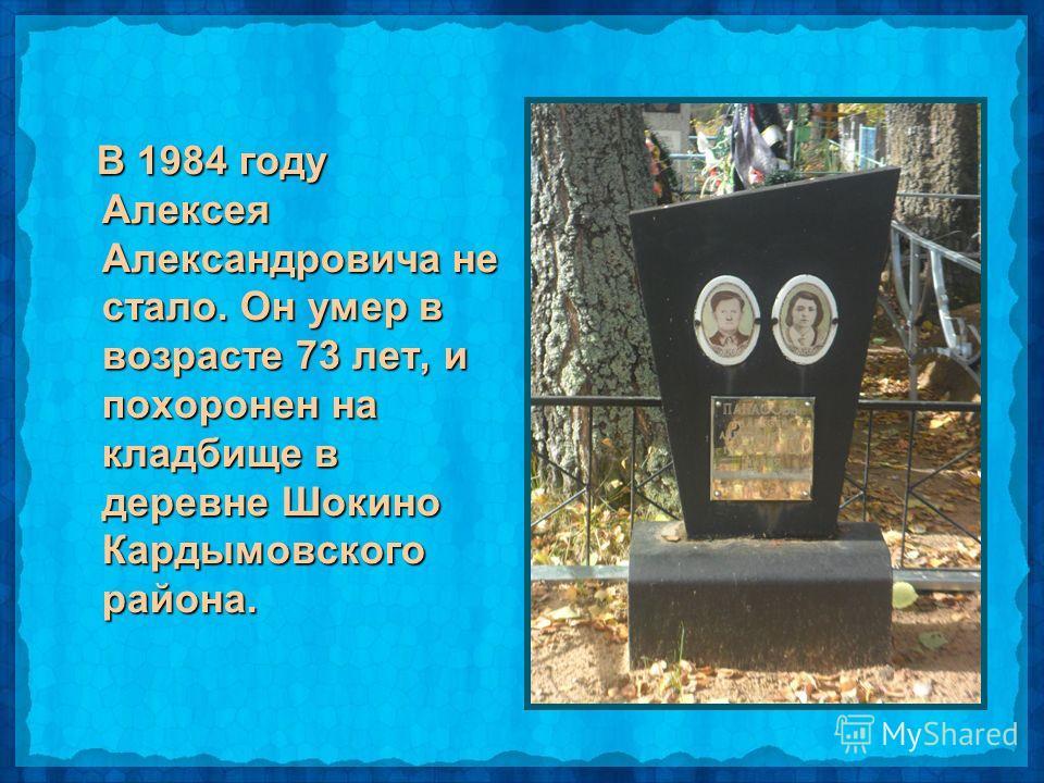 В 1984 году Алексея Александровича не стало. Он умер в возрасте 73 лет, и похоронен на кладбище в деревне Шокино Кардымовского района. В 1984 году Алексея Александровича не стало. Он умер в возрасте 73 лет, и похоронен на кладбище в деревне Шокино Ка