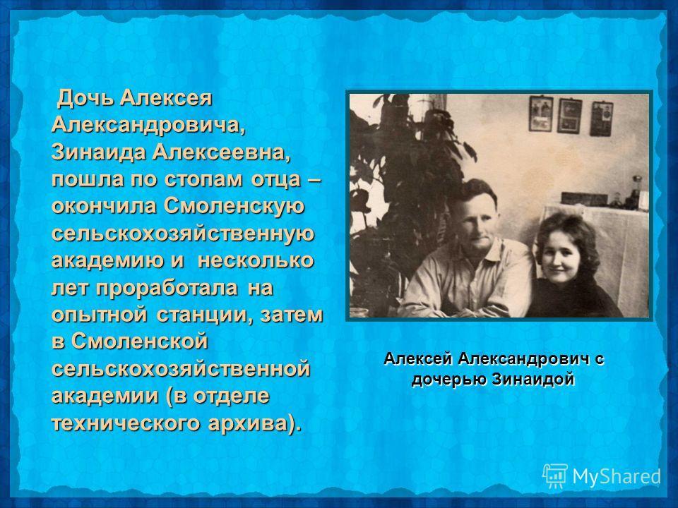 Дочь Алексея Александровича, Зинаида Алексеевна, пошла по стопам отца – окончила Смоленскую сельскохозяйственную академию и несколько лет проработала на опытной станции, затем в Смоленской сельскохозяйственной академии (в отделе технического архива).