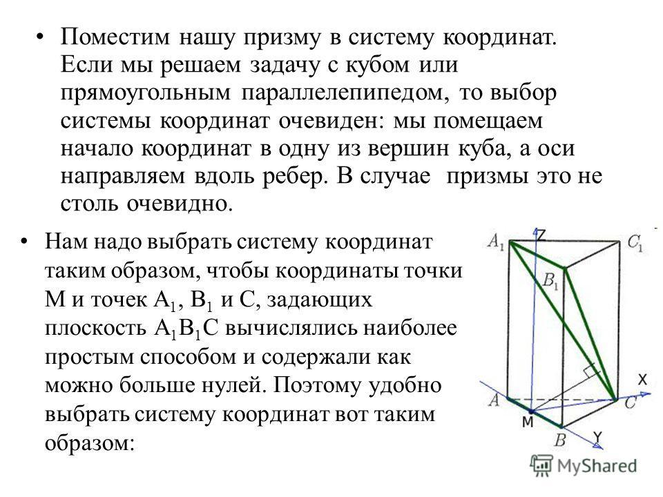 Нам надо выбрать систему координат таким образом, чтобы координаты точки М и точек А 1, В 1 и С, задающих плоскость А 1 В 1 С вычислялись наиболее простым способом и содержали как можно больше нулей. Поэтому удобно выбрать систему координат вот таким