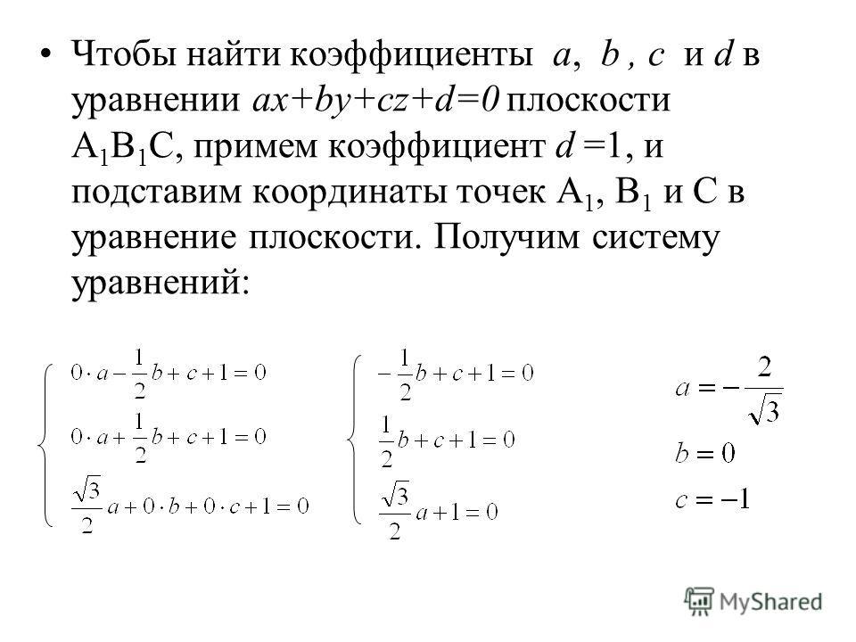 Чтобы найти коэффициенты a, b, c и d в уравнении ax+by+cz+d=0 плоскости A 1 B 1 C, примем коэффициент d =1, и подставим координаты точек A 1, B 1 и C в уравнение плоскости. Получим систему уравнений: