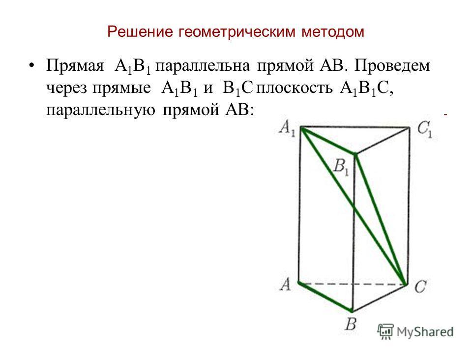 Решение геометрическим методом Прямая А 1 В 1 параллельна прямой АВ. Проведем через прямые А 1 В 1 и В 1 С плоскость А 1 В 1 С, параллельную прямой АВ: