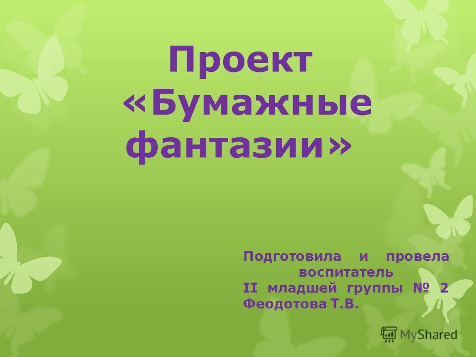 Проект «Бумажные фантазии» Подготовила и провела воспитатель II младшей группы 2 Феодотова Т.В.