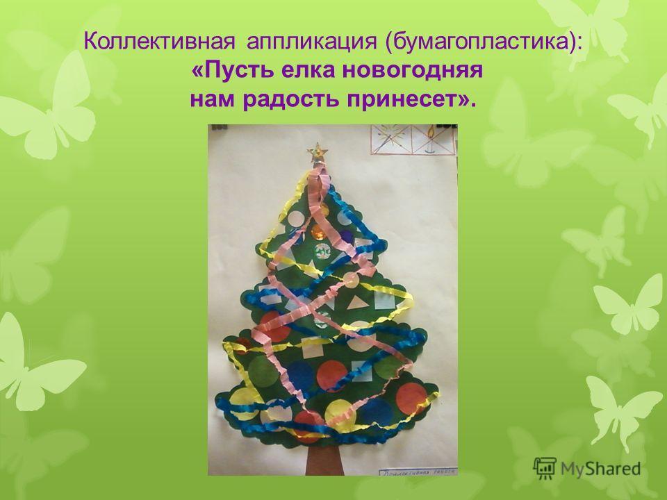 Коллективная аппликация (бумагопластика): «Пусть елка новогодняя нам радость принесет».