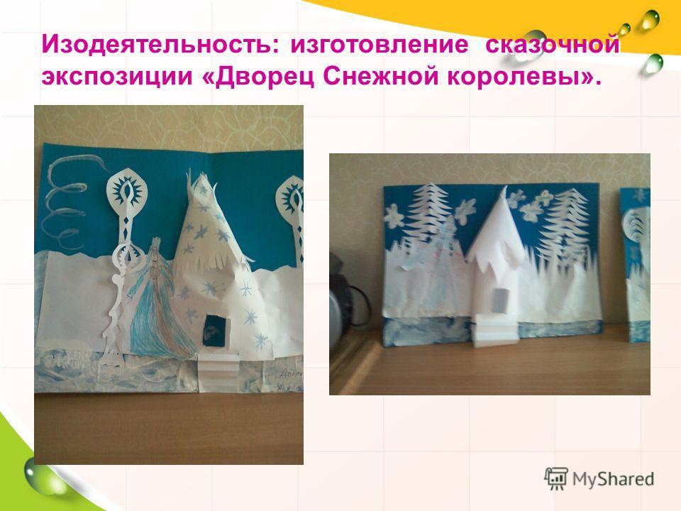 Изодеятельность: изготовление сказочной экспозиции «Дворец Снежной королевы».