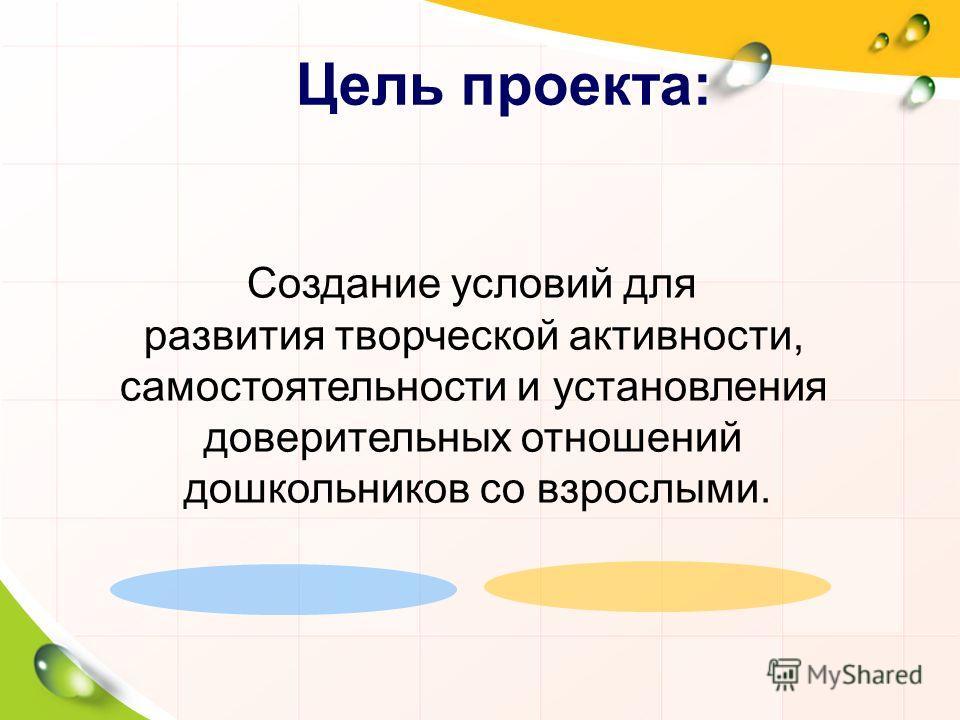 Цель проекта: Создание условий для развития творческой активности, самостоятельности и установления доверительных отношений дошкольников со взрослыми.