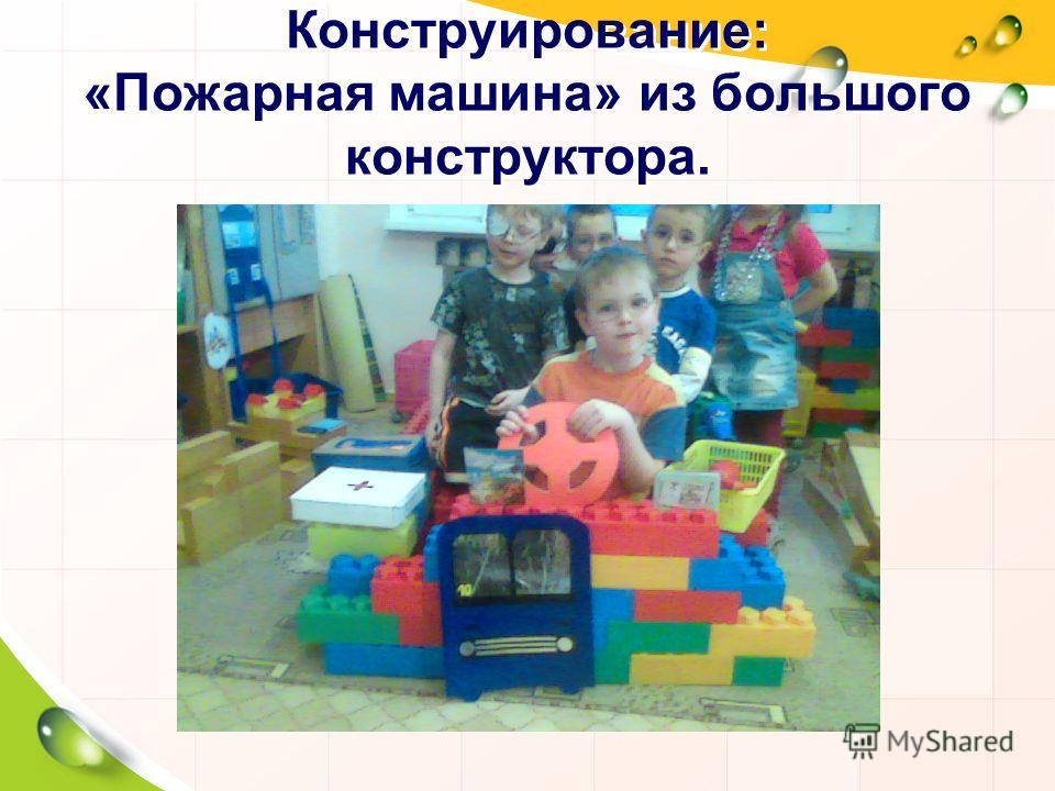 Конструирование: «Пожарная машина» из большого конструктора.