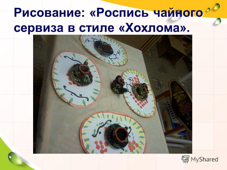 Рисование: «Роспись чайного сервиза в стиле «Хохлома».