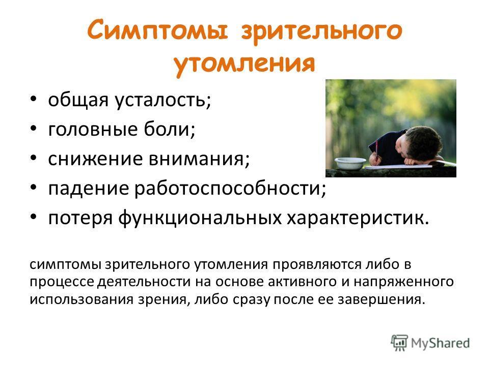 Симптомы зрительного утомления общая усталость; головные боли; снижение внимания; падение работоспособности; потеря функциональных характеристик. симптомы зрительного утомления проявляются либо в процессе деятельности на основе активного и напряженно