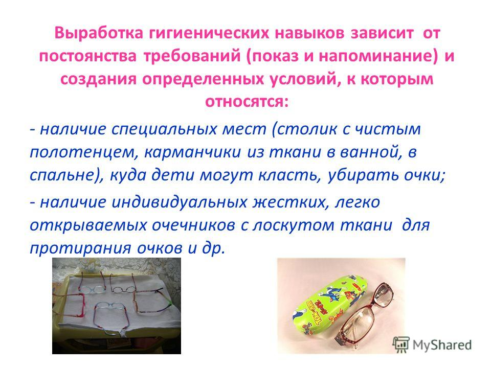Выработка гигиенических навыков зависит от постоянства требований (показ и напоминание) и создания определенных условий, к которым относятся: - наличие специальных мест (столик с чистым полотенцем, карманчики из ткани в ванной, в спальне), куда дети