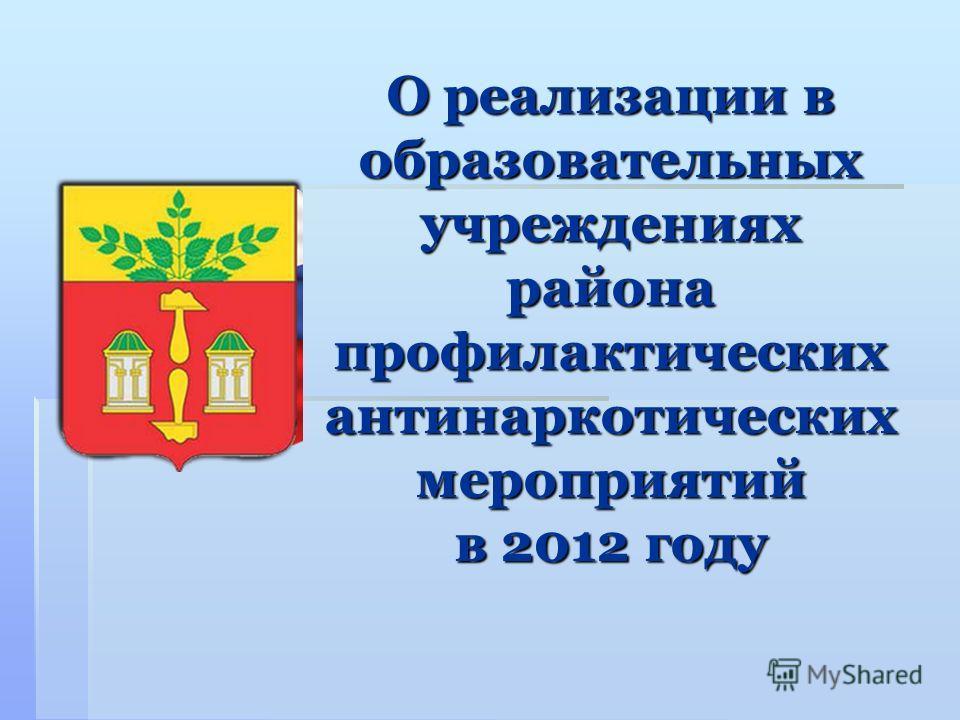 О реализации в образовательных учреждениях района профилактических антинаркотических мероприятий в 2012 году