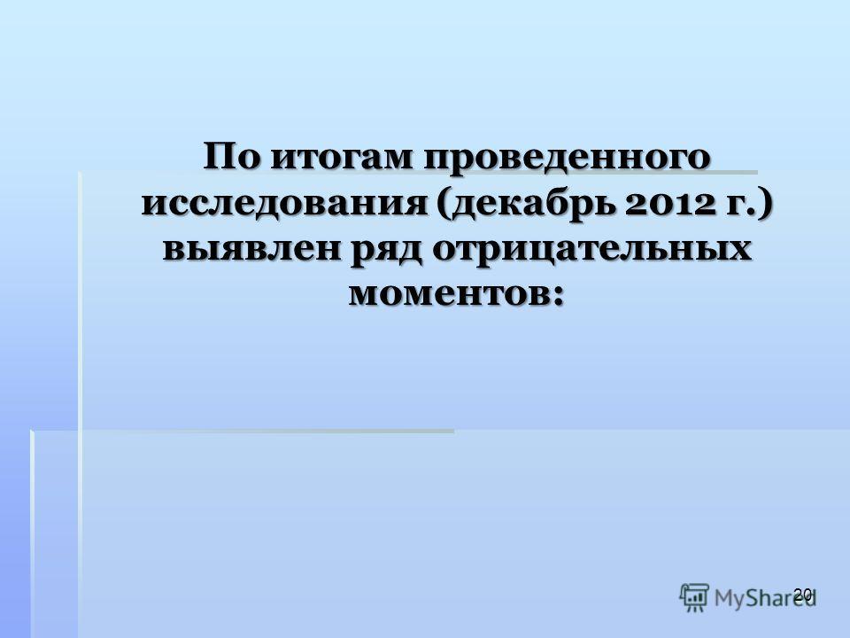 По итогам проведенного исследования (декабрь 2012 г.) выявлен ряд отрицательных моментов: 20