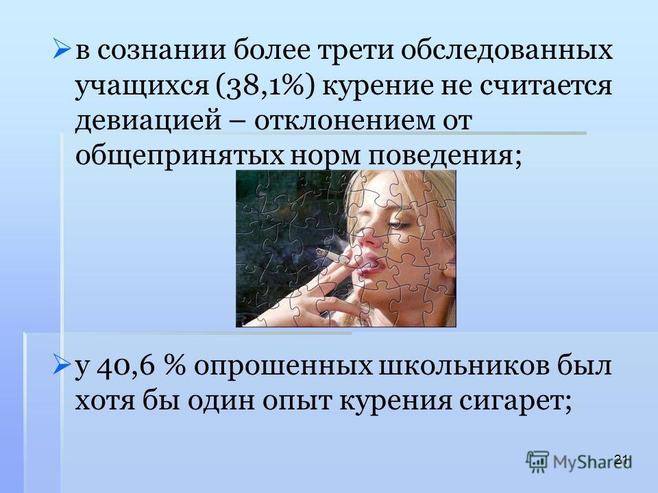 в сознании более трети обследованных учащихся (38,1%) курение не считается девиацией – отклонением от общепринятых норм поведения; у 40,6 % опрошенных школьников был хотя бы один опыт курения сигарет; 21