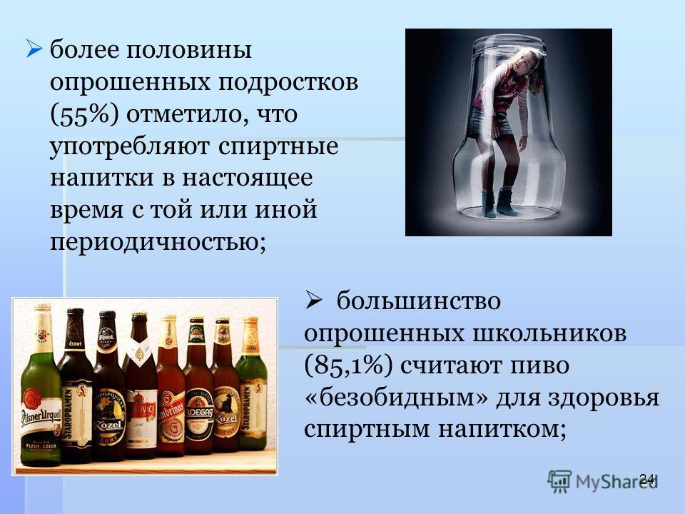 более половины опрошенных подростков (55%) отметило, что употребляют спиртные напитки в настоящее время с той или иной периодичностью; 24 большинство опрошенных школьников (85,1%) считают пиво «безобидным» для здоровья спиртным напитком;