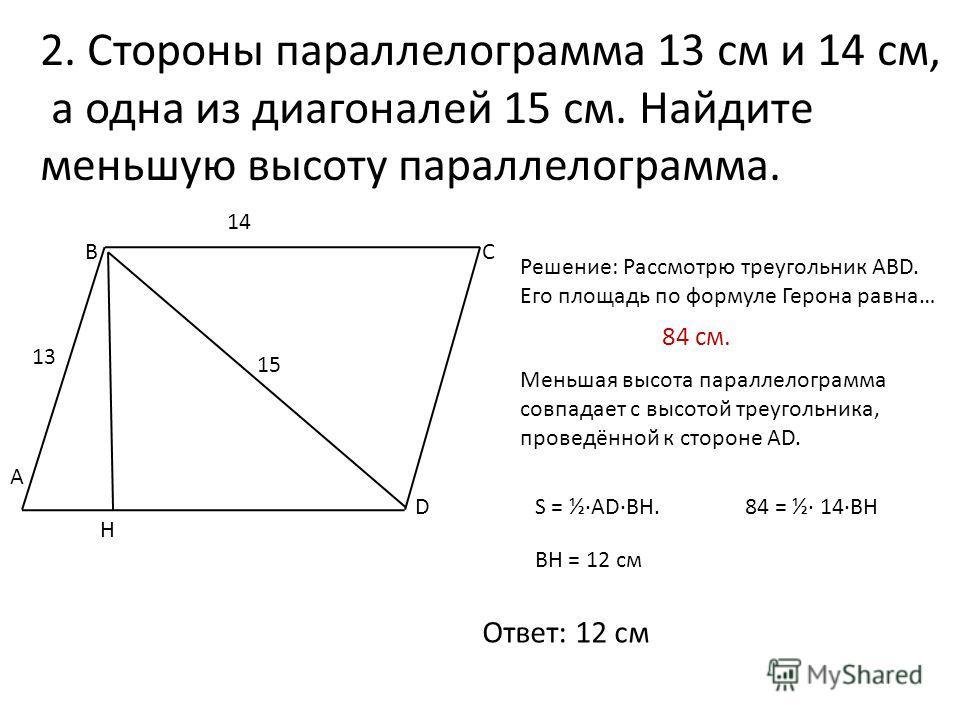 2. Стороны параллелограмма 13 см и 14 см, а одна из диагоналей 15 см. Найдите меньшую высоту параллелограмма. А ВС D 13 14 15 Решение: Рассмотрю треугольник ABD. Его площадь по формуле Герона равна… 84 см. Меньшая высота параллелограмма совпадает с в
