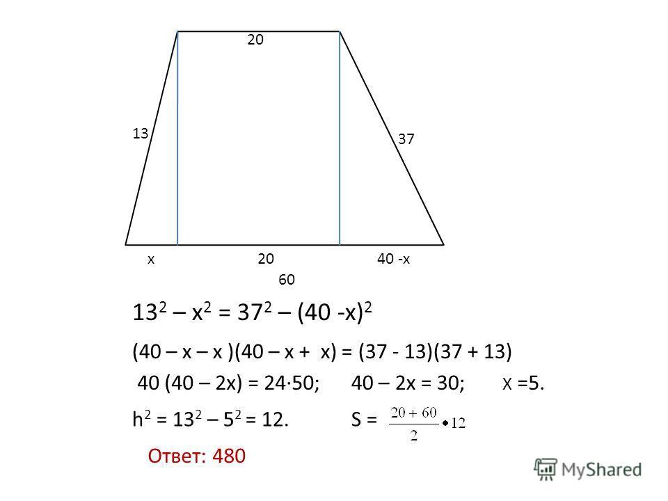 20 60 13 37 20x40 -x 13 2 – x 2 = 37 2 – (40 -x) 2 (40 – x – x )(40 – x + x) = (37 - 13)(37 + 13) 40 (40 – 2x) = 24·50;40 – 2x = 30; X =5. h 2 = 13 2 – 5 2 = 12.S = Ответ: 480