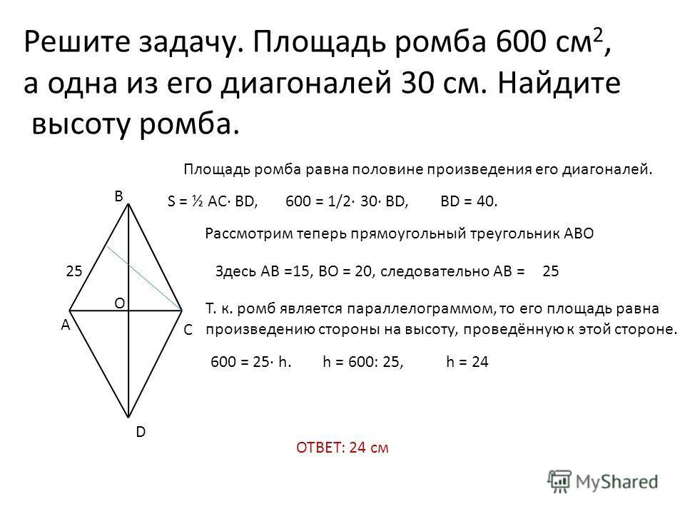 Решите задачу. Площадь ромба 600 см 2, а одна из его диагоналей 30 см. Найдите высоту ромба. A B C D Площадь ромба равна половине произведения его диагоналей. S = ½ AC· BD,600 = 1/2· 30· BD,BD = 40. Рассмотрим теперь прямоугольный треугольник АВО О З