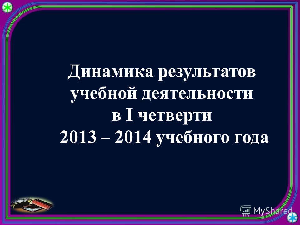 Динамика результатов учебной деятельности в I четверти 2013 – 2014 учебного года