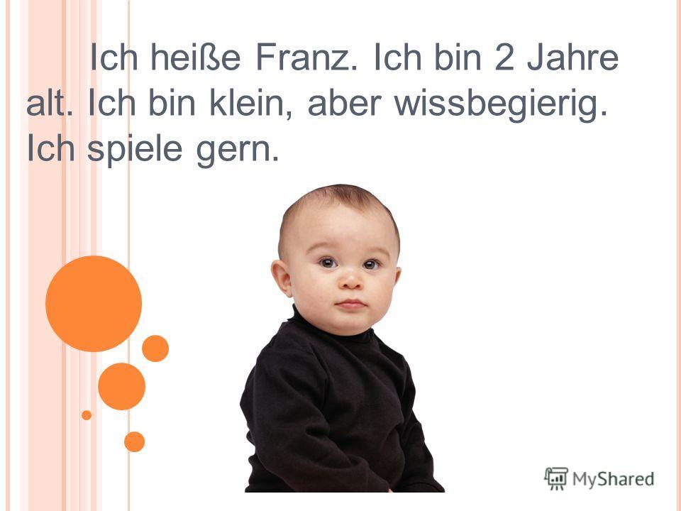 Ich heiße Franz. Ich bin 2 Jahre alt. Ich bin klein, aber wissbegierig. Ich spiele gern.