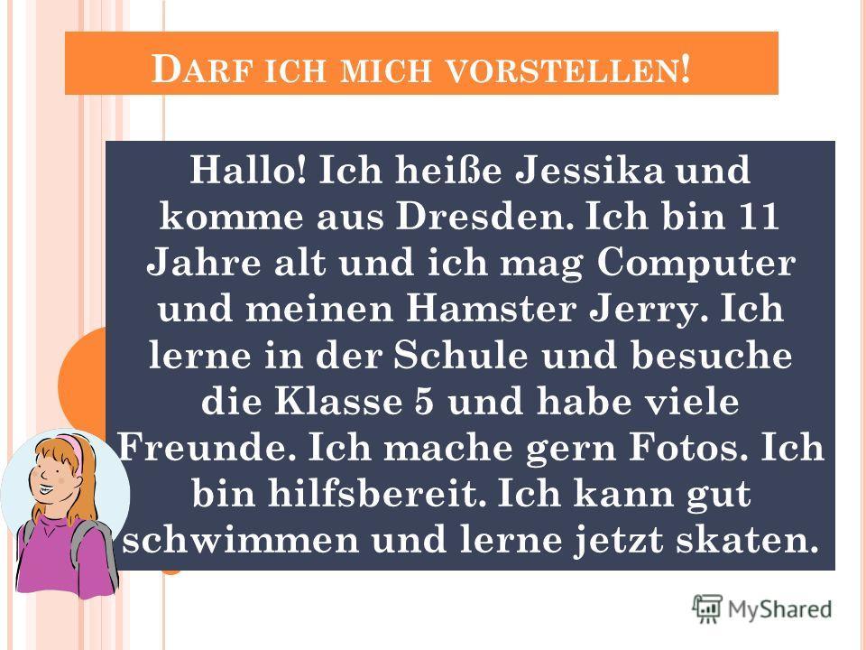 D ARF ICH MICH VORSTELLEN ! Hallo! Ich heiße Jessika und komme aus Dresden. Ich bin 11 Jahre alt und ich mag Computer und meinen Hamster Jerry. Ich lerne in der Schule und besuche die Klasse 5 und habe viele Freunde. Ich mache gern Fotos. Ich bin hil