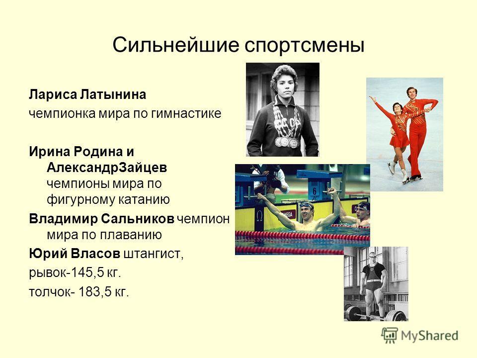 Сильнейшие спортсмены Лариса Латынина чемпионка мира по гимнастике Ирина Родина и АлександрЗайцев чемпионы мира по фигурному катанию Владимир Сальников чемпион мира по плаванию Юрий Власов штангист, рывок-145,5 кг. толчок- 183,5 кг.