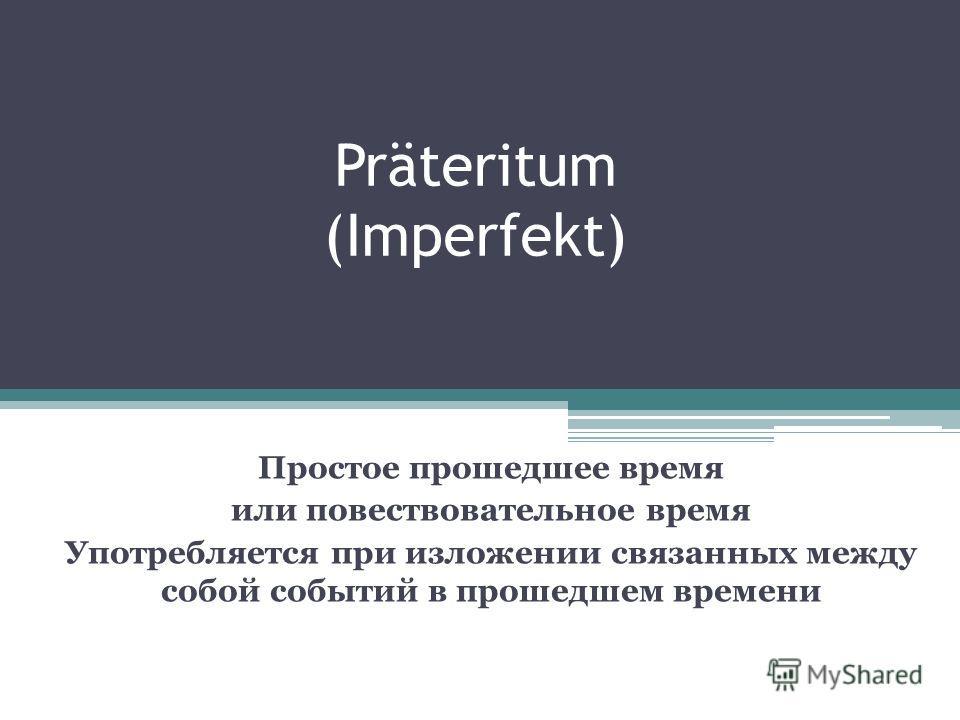 Präteritum (Imperfekt) Простое прошедшее время или повествовательное время Употребляется при изложении связанных между собой событий в прошедшем времени
